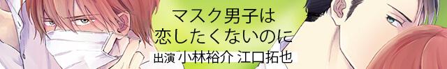 小林裕介 江口拓也 出演 ドラマ CD 「マスク男子は恋したくないのに」配信!